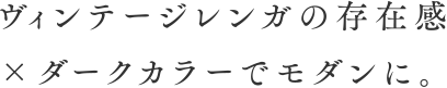 ヴィンテージレンガの存在感 ×ダークカラーでモダンに。
